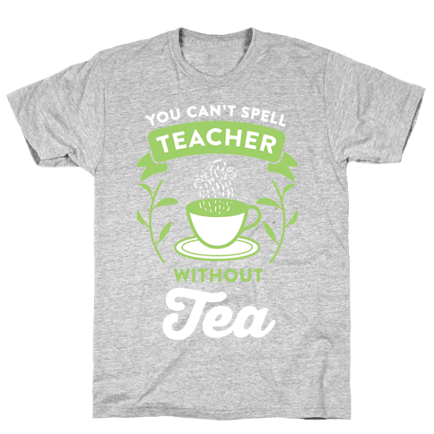 You Can't Spell Teacher Without Tea Mens T-Shirt