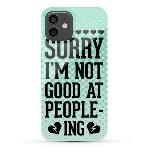 Sorry. I'm Not Good at People-ing. Phone Case