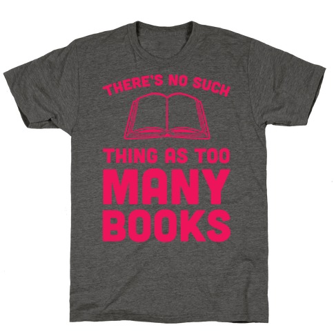 There's No Such Thing As Too Many Books T-Shirt