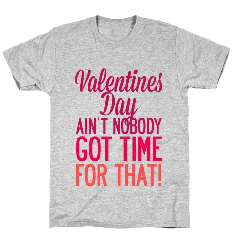 Valentines Day Aint Nobody Got Time For That T-Shirt