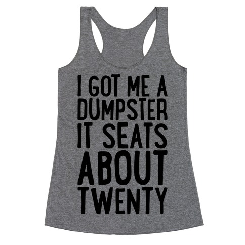 I've Got Me A Dumpster, It Seats About Twenty Racerback Tank Top