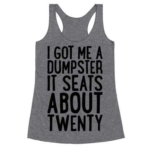 I've Got Me A Dumpster, It Seats About Twenty Racerback Tank Top