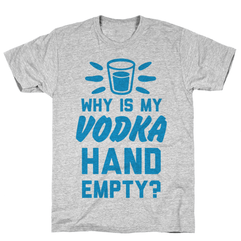 Why Is My Vodka Hand Empty? Mens T-Shirt