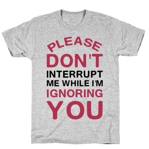 Please Don't Interrupt Me While I'm Ignoring You Mens T-Shirt