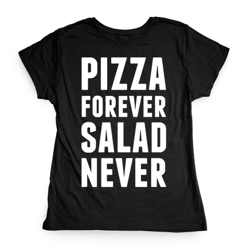 Pizza Forever Salad Never Womens T-Shirt