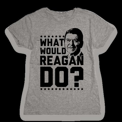 What Would Reagan Do? Womens T-Shirt