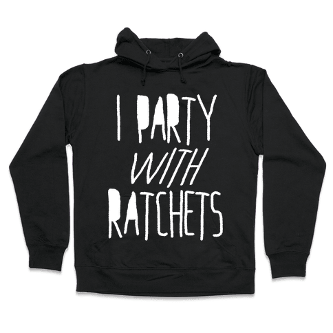 I Party With Ratchets Hooded Sweatshirt