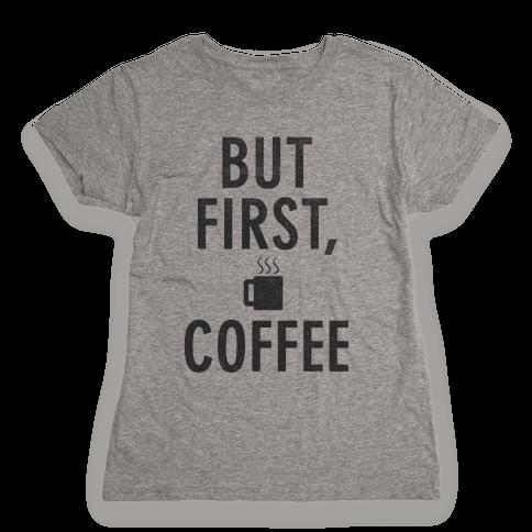 But First, Coffee Womens T-Shirt