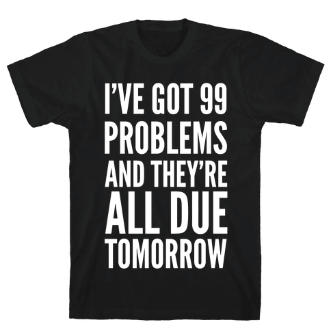 I've Got 99 Problems and They're All Due Tomorrow Mens T-Shirt