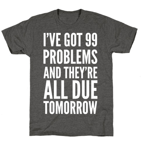 I've Got 99 Problems and They're All Due Tomorrow T-Shirt