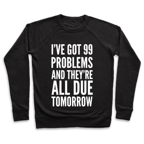 I've Got 99 Problems and They're All Due Tomorrow Pullover