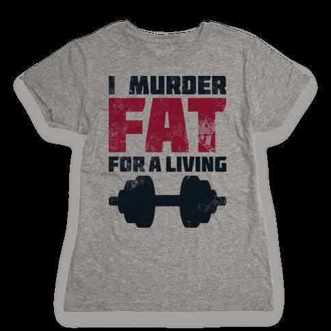I Murder Fat For a Living Womens T-Shirt