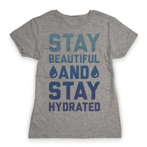 Stay Beautiful And Stay Hydrated Womens T-Shirt