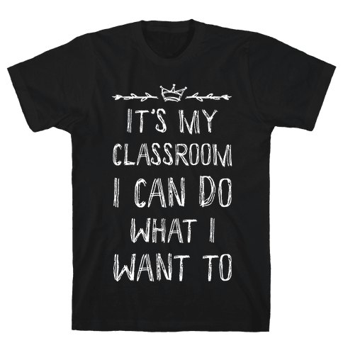 It's My Class Room I Can Do What I Want Mens T-Shirt