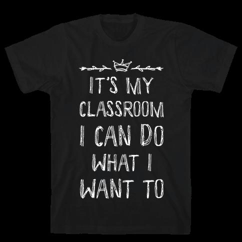 It's My Class Room I Can Do What I Want Mens T-Shirt