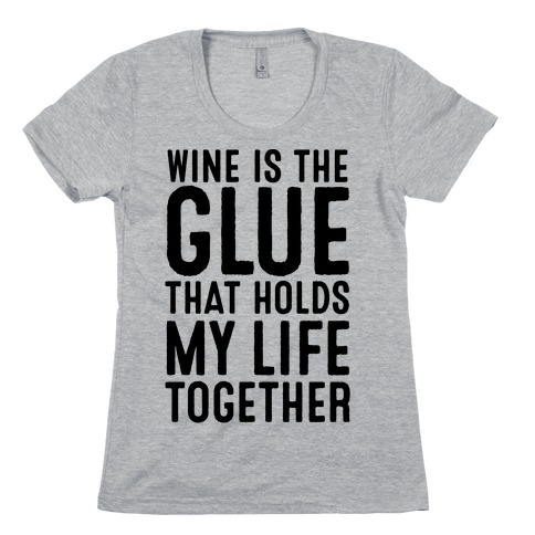 Wine Is The Glue That Holds My Life Together Womens T-Shirt