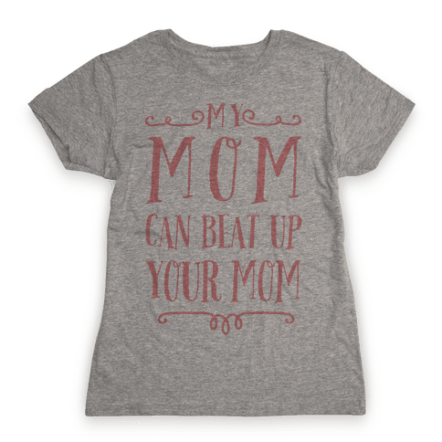 My Mom Can Beat Up You Mom Womens T-Shirt