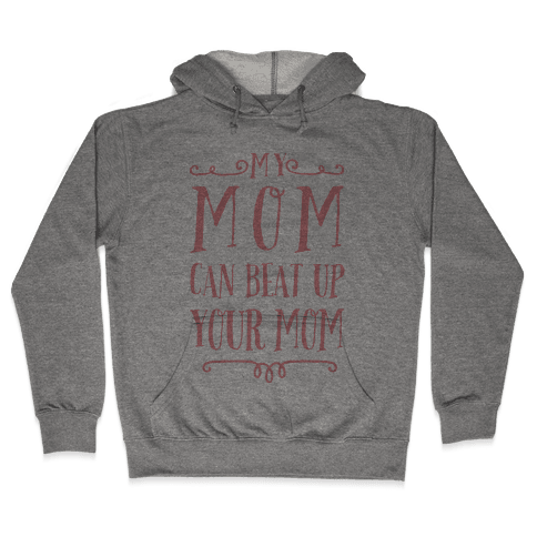 My Mom Can Beat Up You Mom Hooded Sweatshirt