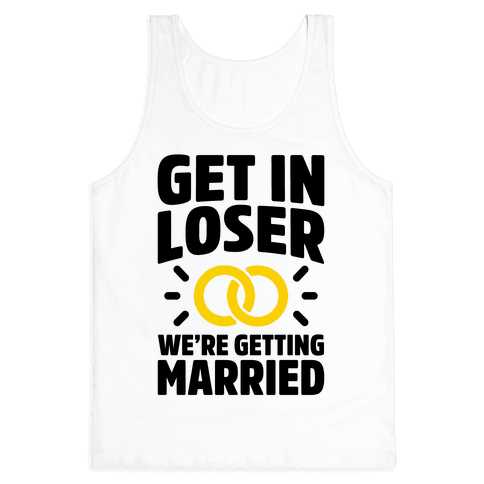 Get In Loser, We're Getting Married Tank Top