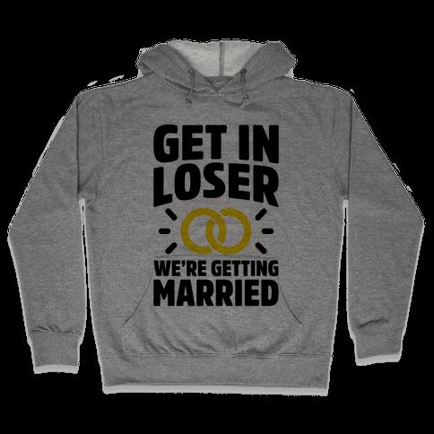 Get In Loser, We're Getting Married Hooded Sweatshirt