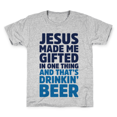 Jesus Made Me Gifted in Drinking Beer Kids T-Shirt