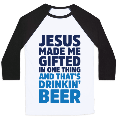 Jesus Made Me Gifted in Drinking Beer Baseball Tee
