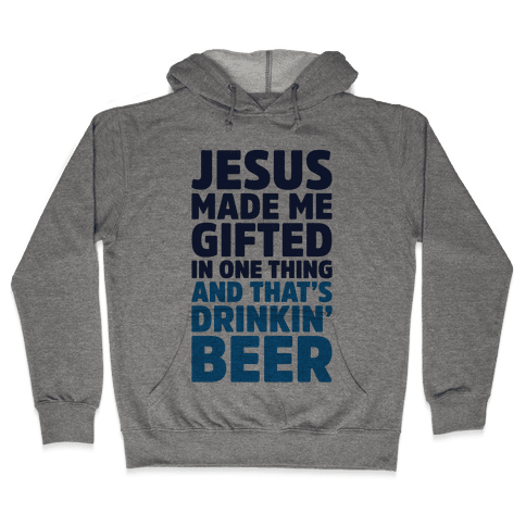 Jesus Made Me Gifted in Drinking Beer Hooded Sweatshirt