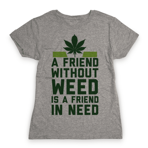 A Friend Without Weed Is A Friend In Need Womens T-Shirt