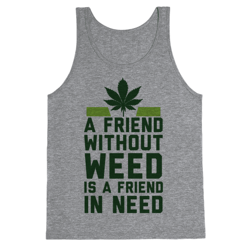 A Friend Without Weed Is A Friend In Need Tank Top