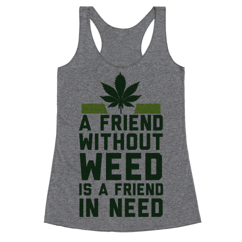 A Friend Without Weed Is A Friend In Need Racerback Tank Top