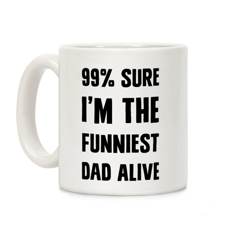 99% Sure I'm The Funniest Dad Alive Coffee Mug