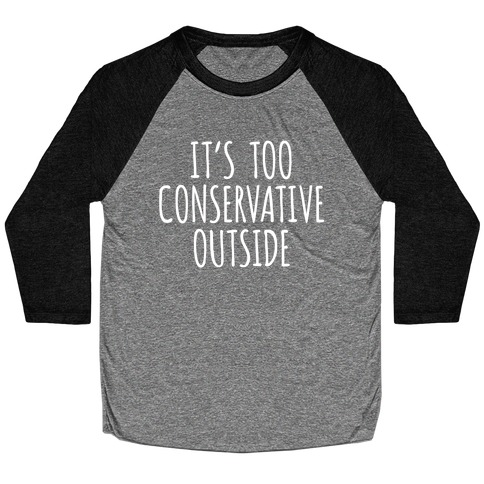 It's Too Conservative Outside Baseball Tee
