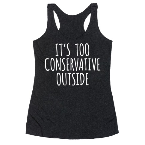 It's Too Conservative Outside Racerback Tank Top