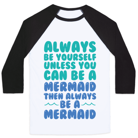 Always Be Yourself, Unless You Can Be A Mermaid, Then Always Be A Mermaid Baseball Tee