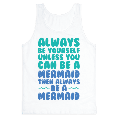 Always Be Yourself, Unless You Can Be A Mermaid, Then Always Be A Mermaid Tank Top
