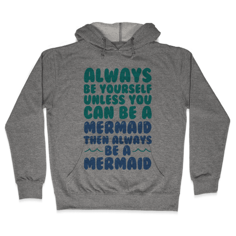 Always Be Yourself, Unless You Can Be A Mermaid, Then Always Be A Mermaid Hooded Sweatshirt