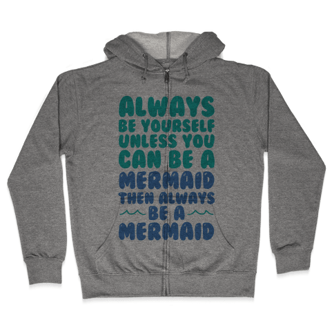 Always Be Yourself, Unless You Can Be A Mermaid, Then Always Be A Mermaid Zip Hoodie