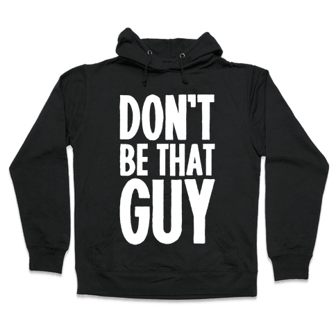 Don't Be That Guy  Hooded Sweatshirt