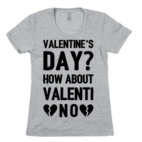 Valentine's Day? How About Valenti-NO Womens T-Shirt