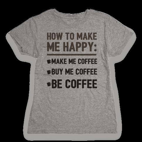 How To Make Me Happy: Make Me Coffee Womens T-Shirt