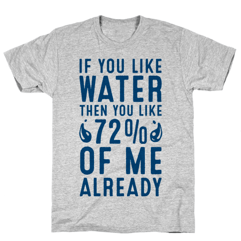 If You Like Water then You Like 72% of Me Already! Mens T-Shirt