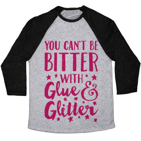 You Can't Be Bitter With Glue And Glitter Baseball Tee