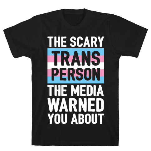 The Scary Trans Person The Media Warned You About Mens T-Shirt