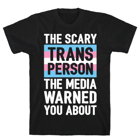 The Scary Trans Person The Media Warned You About T-Shirt