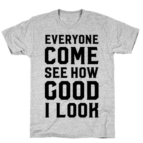 Everyone Come See How Good I Look T-Shirt