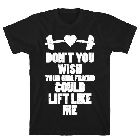 Don't You Wish Your Girlfriend Could Lift Like Me Mens T-Shirt