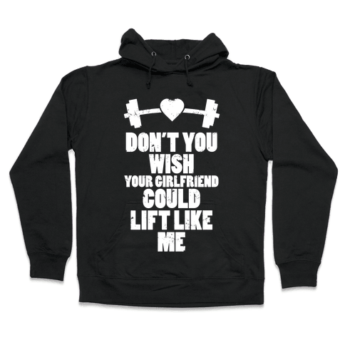 Don't You Wish Your Girlfriend Could Lift Like Me Hooded Sweatshirt
