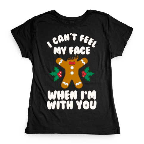 I Cant Feel My Face When I'm with You (Gingerbread Man) Womens T-Shirt