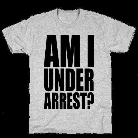 Am I Under Arrest? Mens T-Shirt