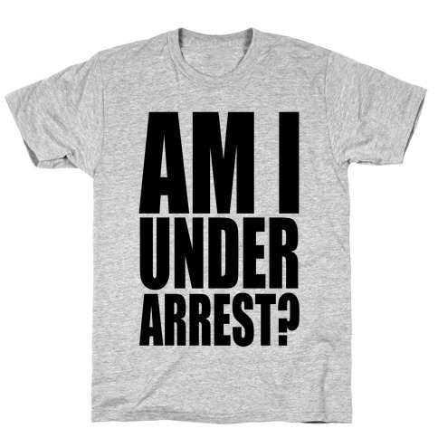 Am I Under Arrest? T-Shirt